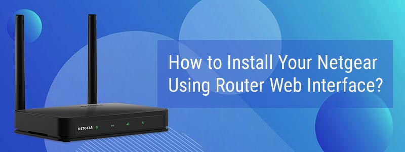 How to Install Your Netgear Using Router Web Interface